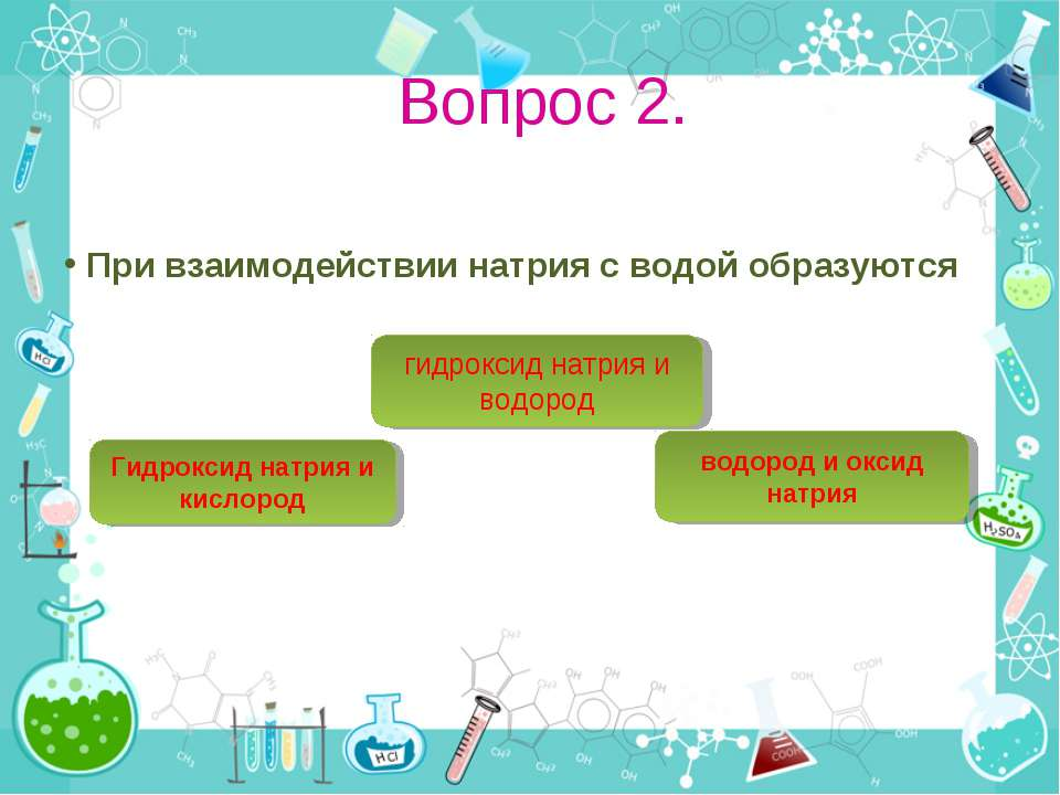 Вопрос 2. При взаимодействии натрия с водой образуются гидроксид натрия и вод...