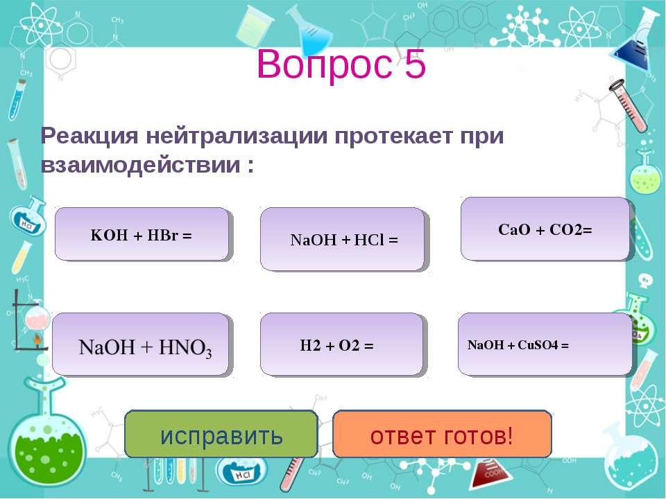 Вопрос 5 Реакция нейтрализации протекает при взаимодействии : KOH + HBr = NaO...