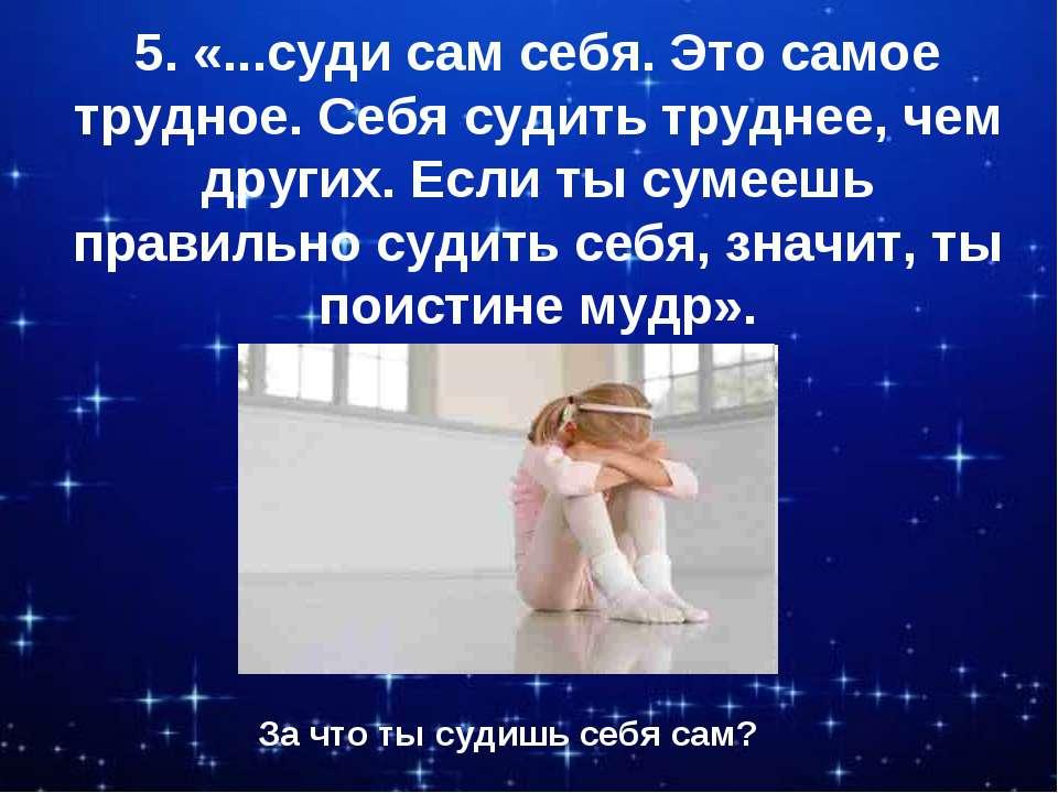 5. «...суди сам себя. Это самое трудное. Себя судить труднее, чем других. Есл...