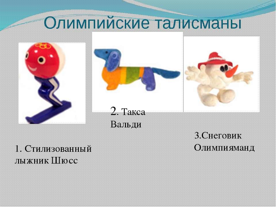 Олимпийские талисманы 1. Стилизованный лыжник Шюсс 2. Такса Вальди 3.Снеговик...