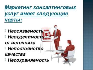Маркетинг консалтинговых услуг имеет следующие черты: Неосязаемость Неотделим...