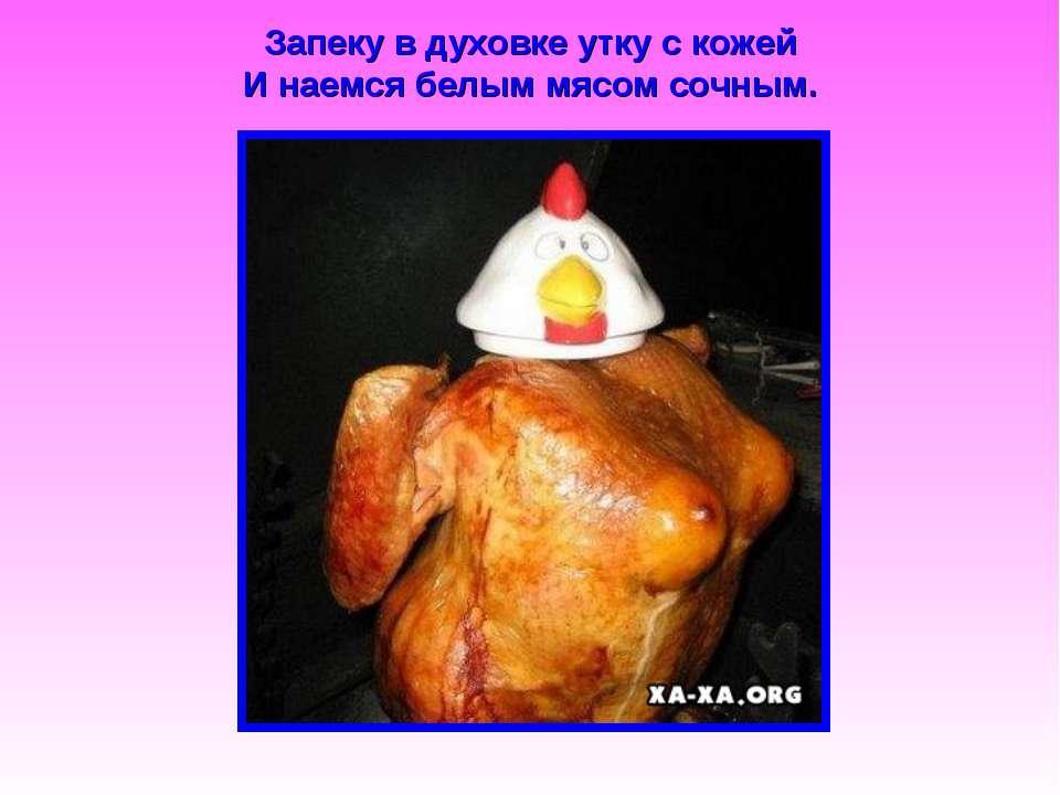 Запеку в духовке утку с кожей И наемся белым мясом сочным.