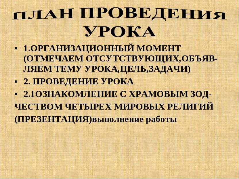 1.ОРГАНИЗАЦИОННЫЙ МОМЕНТ (ОТМЕЧАЕМ ОТСУТСТВУЮЩИХ,ОБЪЯВ- ЛЯЕМ ТЕМУ УРОКА,ЦЕЛЬ,...