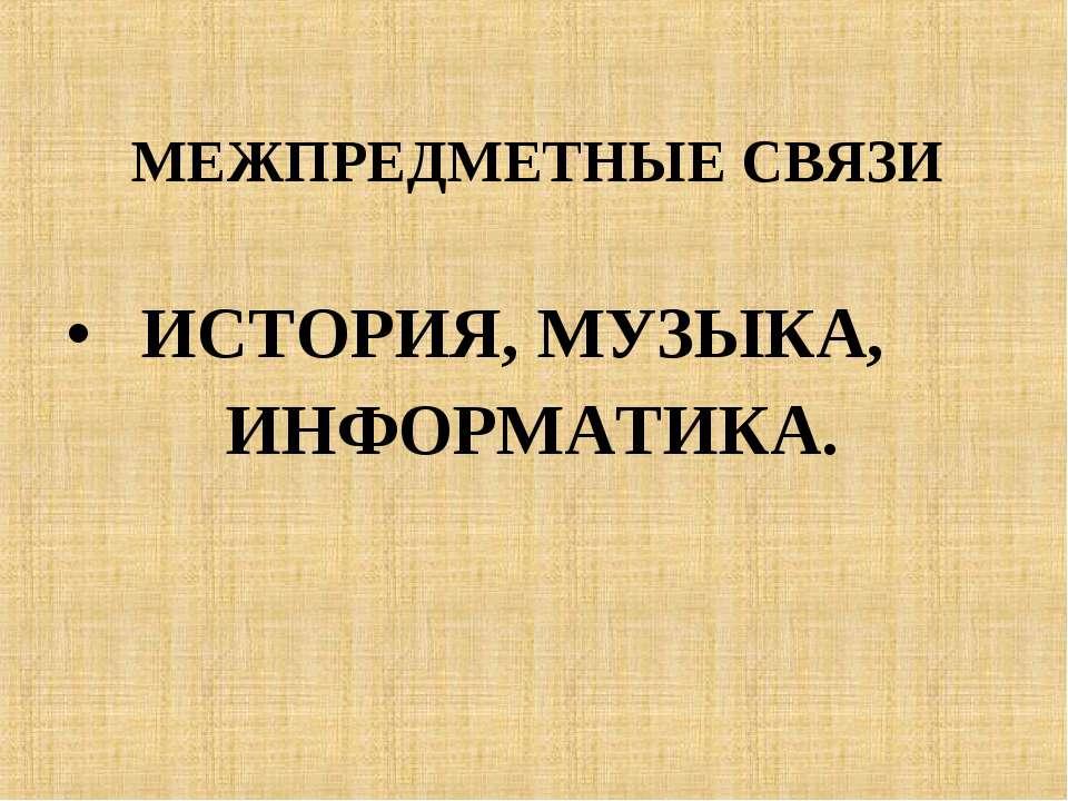 МЕЖПРЕДМЕТНЫЕ СВЯЗИ ИСТОРИЯ, МУЗЫКА, ИНФОРМАТИКА.