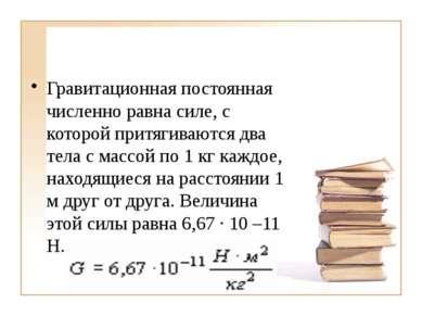 Гравитационная постоянная численно равна силе, с которой притягиваются два те...