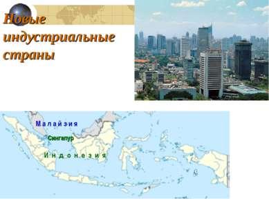 Новые индустриальные страны М а л а й з и я Сингапур И н д о н е з и я