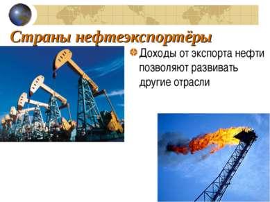 Страны нефтеэкспортёры Доходы от экспорта нефти позволяют развивать другие от...