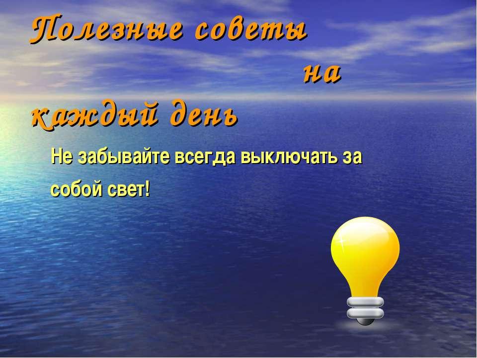 Полезные советы на каждый день Не забывайте всегда выключать за собой свет!