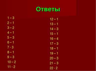 Ответы 1 – 3 2 – 1 3 – 2 4 – 1 5 – 3 6 – 1 7 - 3 8 – 1 9 – 3 10 – 2 11 - 2 12...