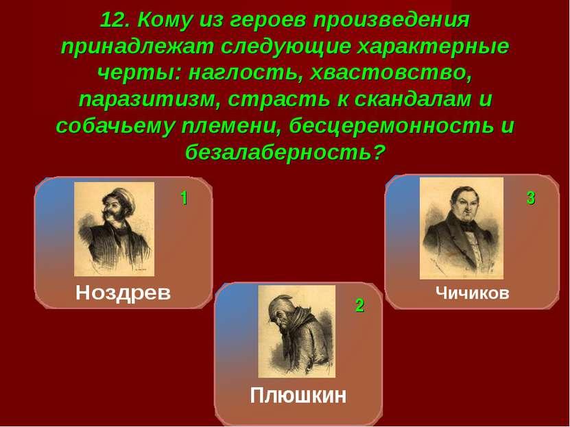 12. Кому из героев произведения принадлежат следующие характерные черты: нагл...