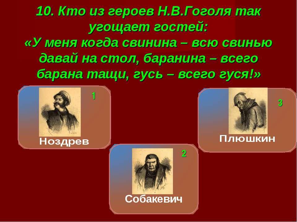 10. Кто из героев Н.В.Гоголя так угощает гостей: «У меня когда свинина – всю ...