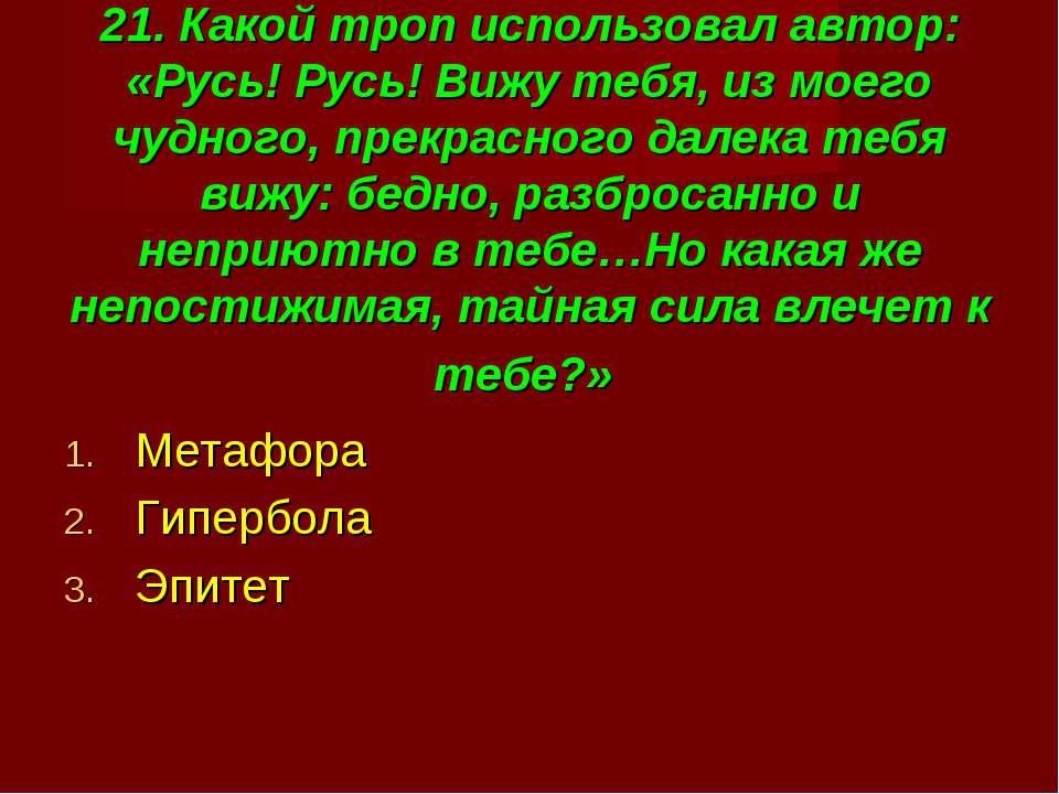 21. Какой троп использовал автор: «Русь! Русь! Вижу тебя, из моего чудного, п...