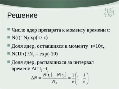 Решение Число ядер препарата к моменту времени t: N(t)=N0exp(-t/ τ) Доля ядер...