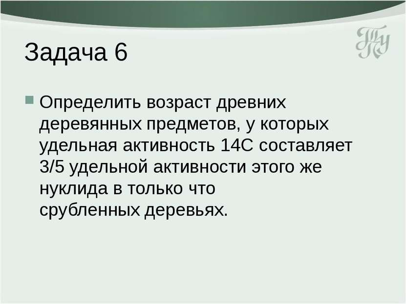 Задача 6 Определить возраст древних деревянных предметов, у которых удельная ...
