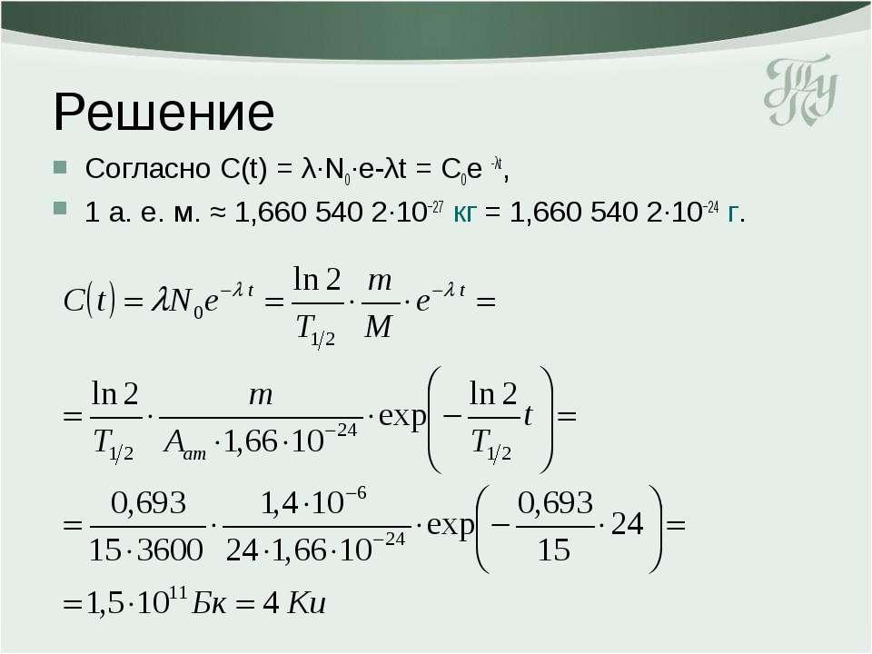 Решение Согласно С(t) = λ·N0·e-λt = С0e -λt, 1 а. е. м. ≈ 1,660 540 2∙10−27 к...