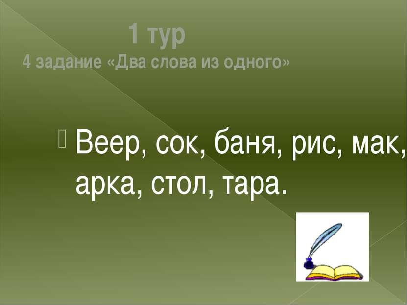 1 тур 4 задание «Два слова из одного» Веер, сок, баня, рис, мак, арка, стол, ...