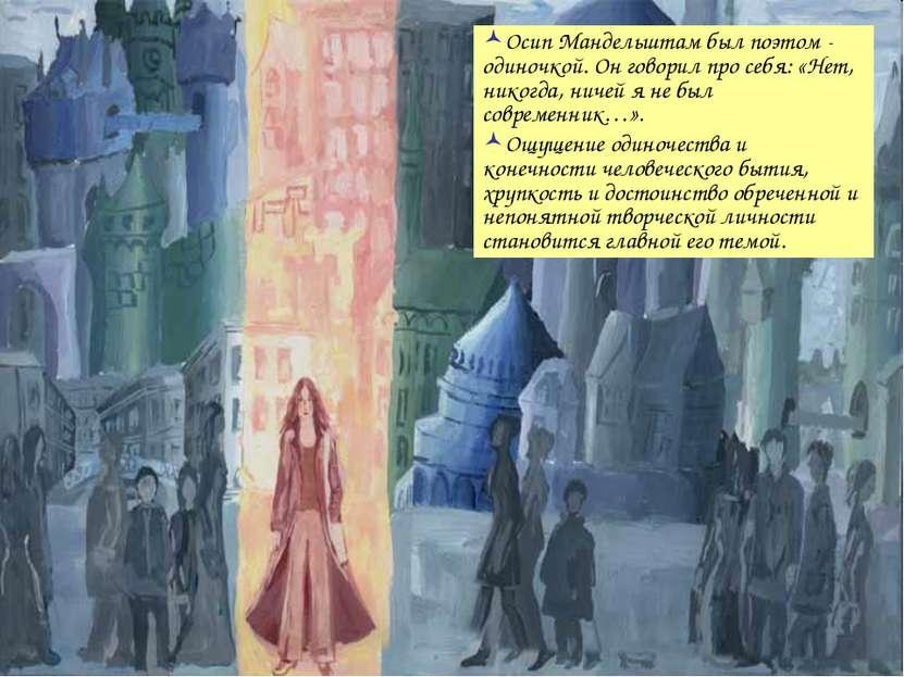 Осип Мандельштам был поэтом - одиночкой. Он говорил про себя: «Нет, никогда, ...