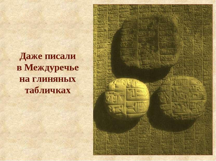 Даже писали в Междуречье на глиняных табличках
