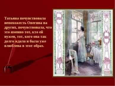 Татьяна почувствовала непохожесть Онегина на других, почувствовала, что это и...