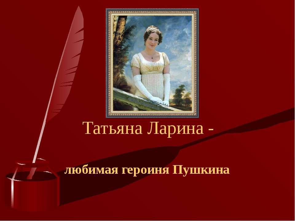 Татьяна Ларина - любимая героиня Пушкина