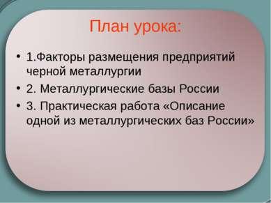 План урока: 1.Факторы размещения предприятий черной металлургии 2. Металлурги...