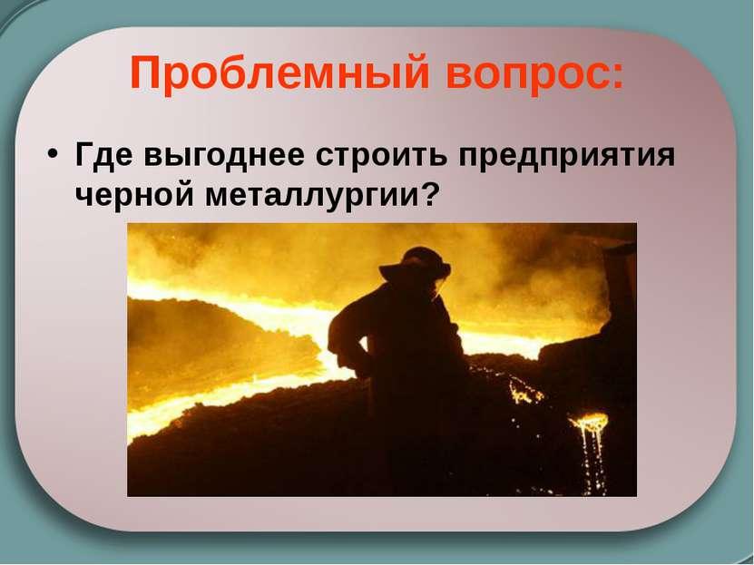 Проблемный вопрос: Где выгоднее строить предприятия черной металлургии?