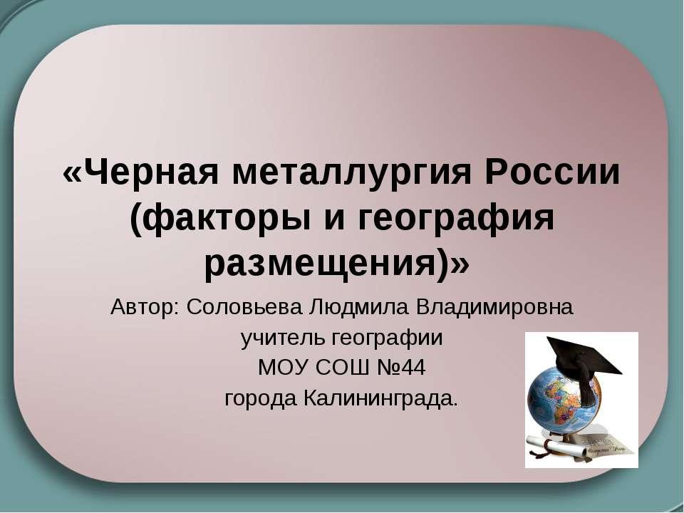 «Черная металлургия России (факторы и география размещения)» Автор: Соловьева...