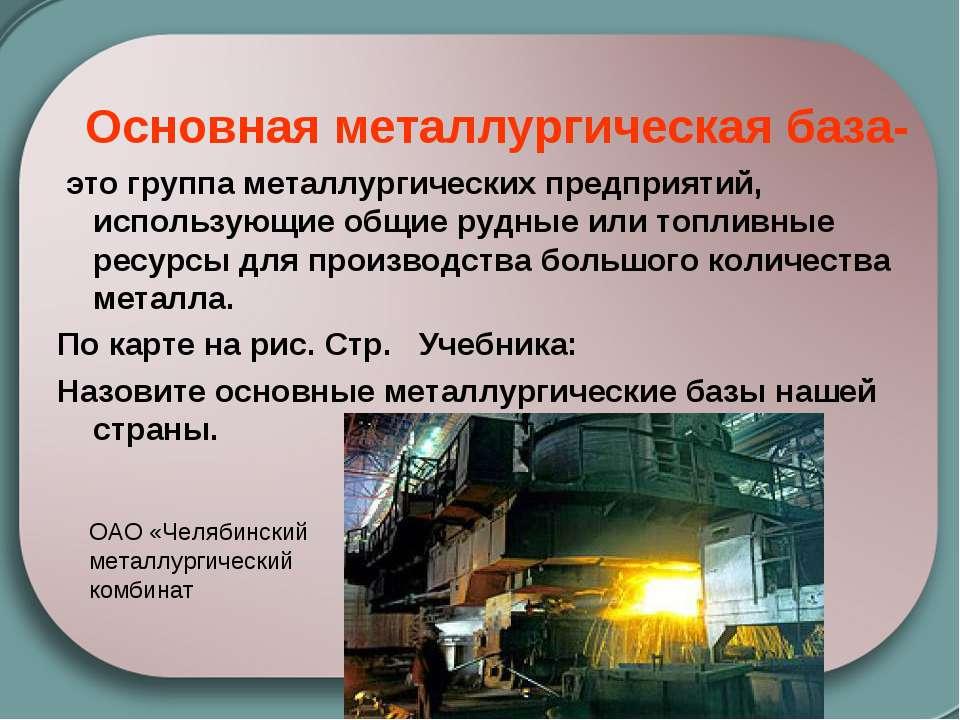 Основная металлургическая база- это группа металлургических предприятий, испо...