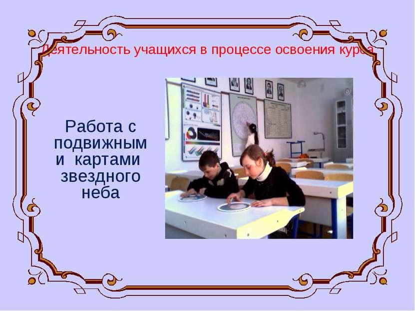Деятельность учащихся в процессе освоения курса Работа с подвижными картами з...