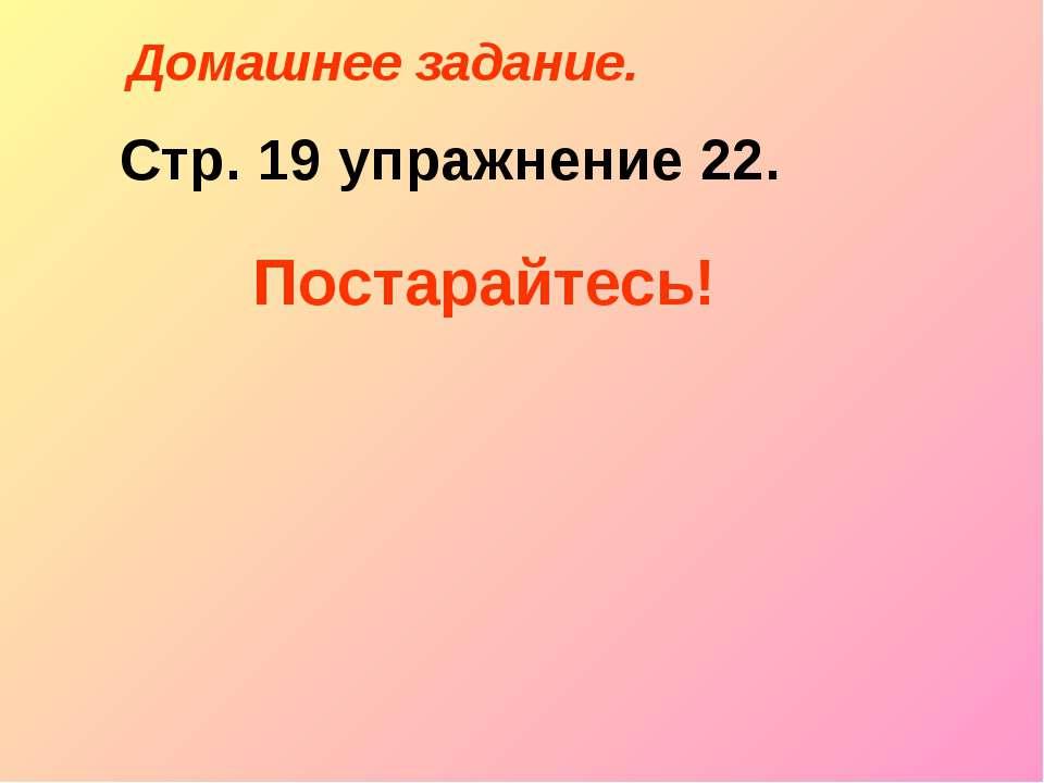 Домашнее задание. Стр. 19 упражнение 22. Постарайтесь!