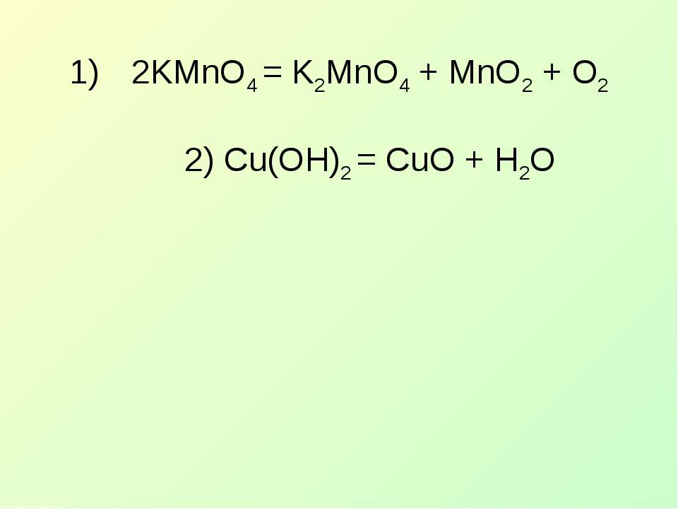 2KMnO4 = K2MnO4 + MnO2 + O2 2) Cu(OH)2 = CuO + H2O