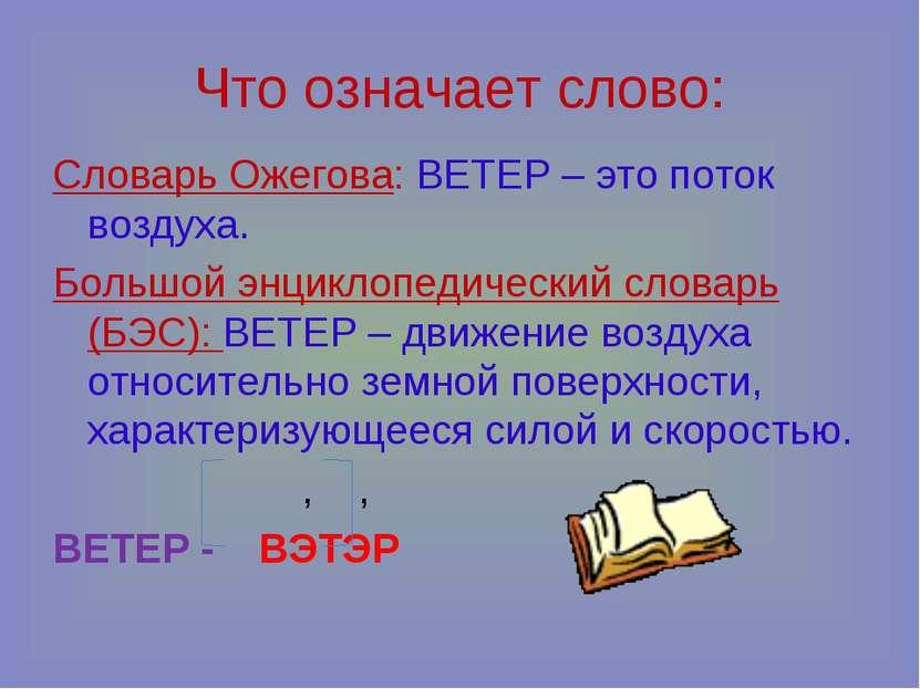 Что означает слово: Словарь Ожегова: ВЕТЕР – это поток воздуха. Большой энцик...