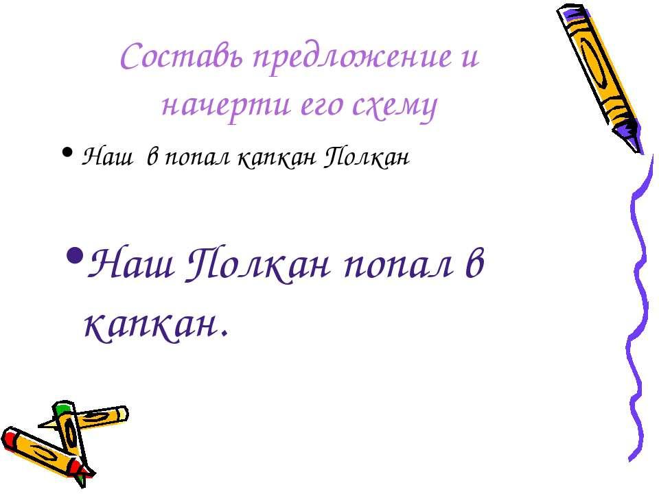 Составь предложение и начерти его схему Наш в попал капкан Полкан Наш Полкан ...