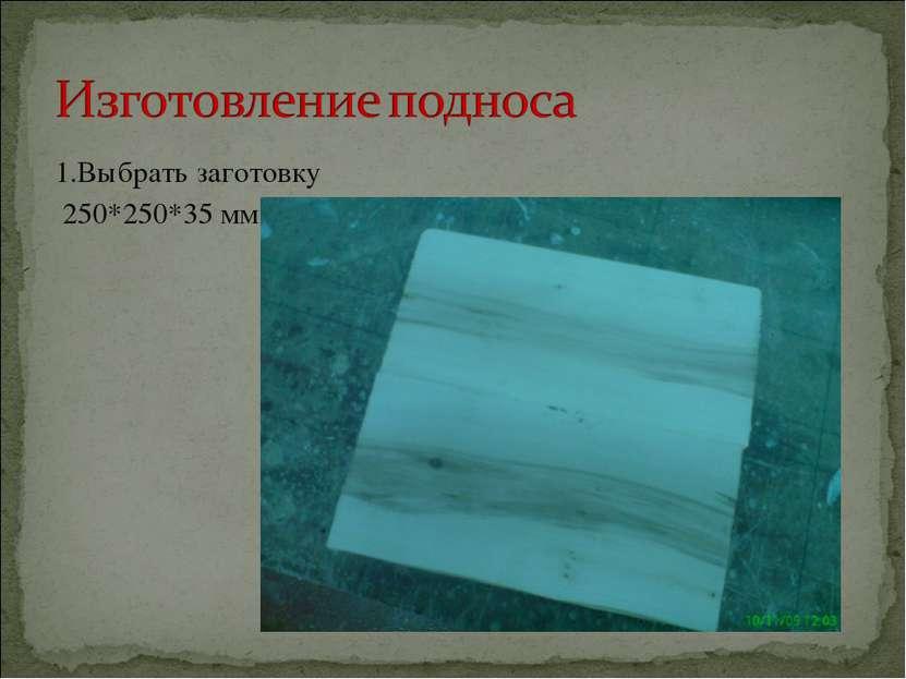 1.Выбрать заготовку 250*250*35 мм