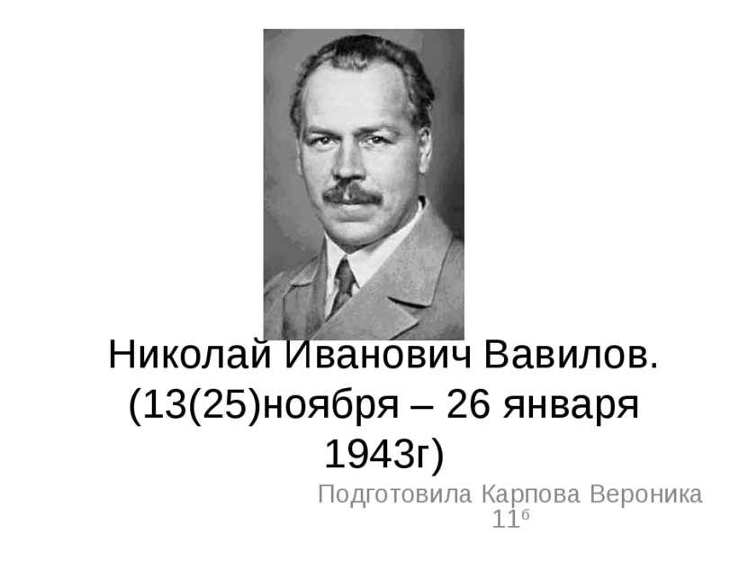 Николай Иванович Вавилов. (13(25)ноября – 26 января 1943г) Подготовила Карпов...