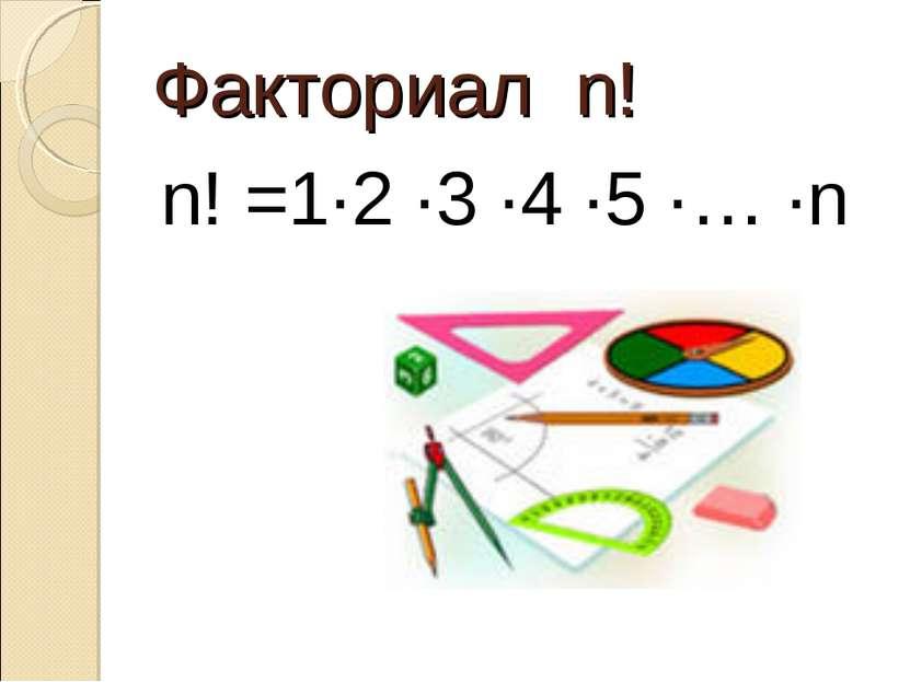 Факториал n! n! =1∙2 ∙3 ∙4 ∙5 ∙… ∙n