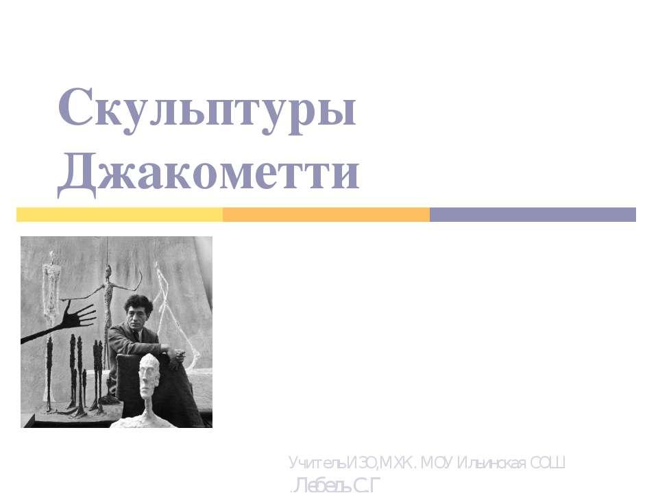 Скульптуры Джакометти Учитель ИЗО,МХК. МОУ Ильинская СОШ .Лебедь С.Г