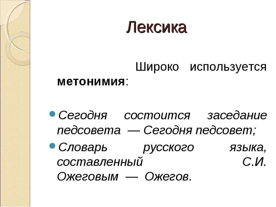 Лексика Широко используется метонимия:  Сегодня состоится заседание педсовет...