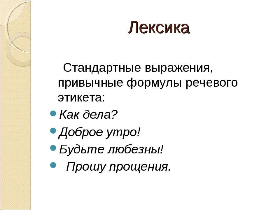 Лексика Стандартные выражения, привычные формулы речевого этикета: Как дела? ...