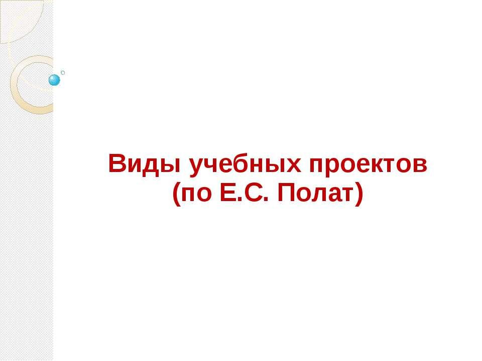 Видыучебныхпроектов (по Е.С. Полат)