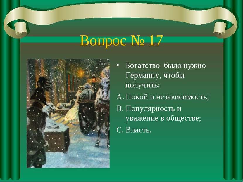 Вопрос № 17 Богатство было нужно Германну, чтобы получить: Покой и независимо...