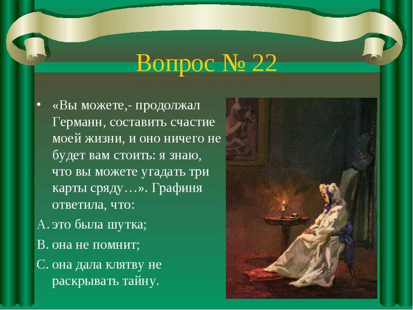 Вопрос № 22 «Вы можете,- продолжал Германн, составить счастие моей жизни, и о...