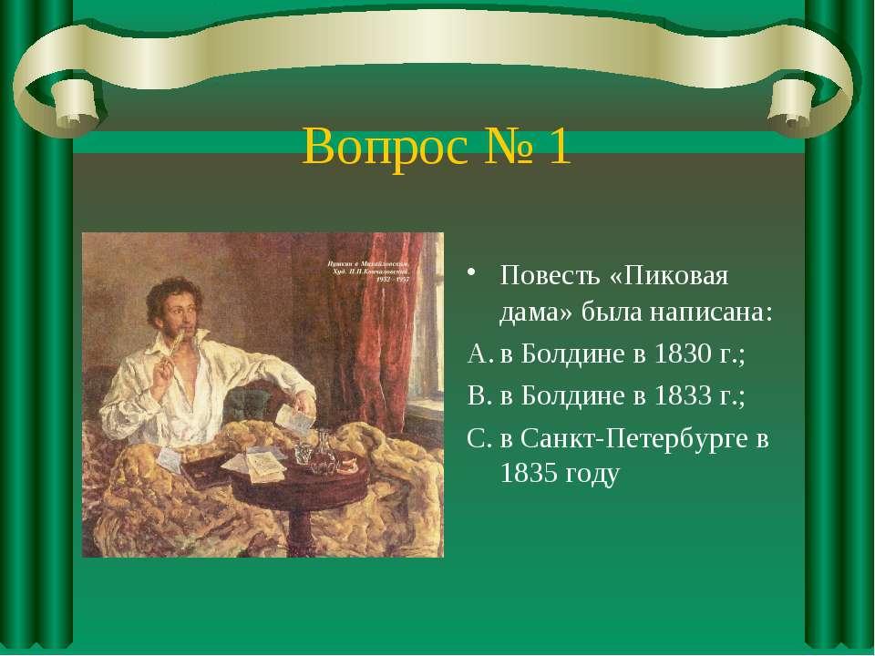 Вопрос № 1 Повесть «Пиковая дама» была написана: в Болдине в 1830 г.; в Болди...