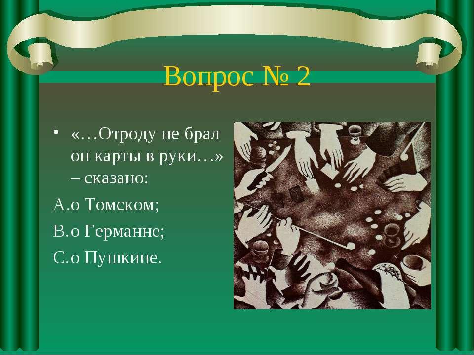 Вопрос № 2 «…Отроду не брал он карты в руки…» – сказано: о Томском; о Германн...