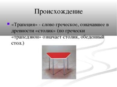 Происхождение «Трапеция» - слово греческое, означавшее в древности «столик» (...
