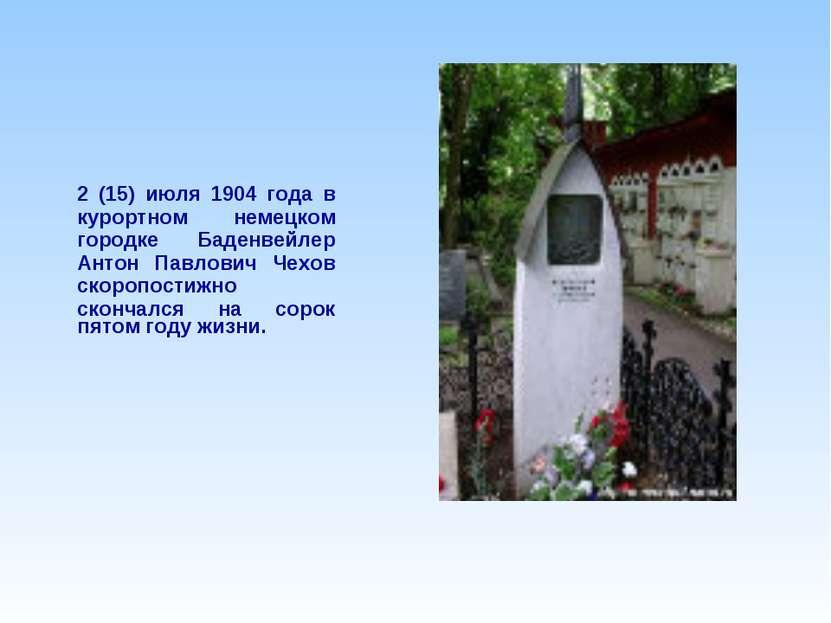 2 (15) июля 1904 года в курортном немецком городке Баденвейлер Антон Павлович...