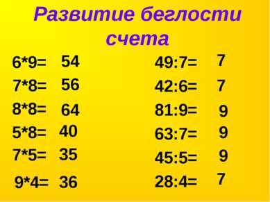 Развитие беглости счета 7*8= 49:7= 42:6= 81:9= 63:7= 45:5= 28:4= 54 6*9= 8*8=...