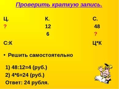Решить самостоятельно Ц. К. С. ? 12 48 6 ? Проверить краткую запись. С:К Ц*К ...