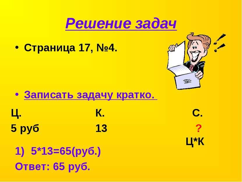 Решение задач Страница 17, №4. Записать задачу кратко. Ц. К. С. 5 руб 13 ? Ц*...