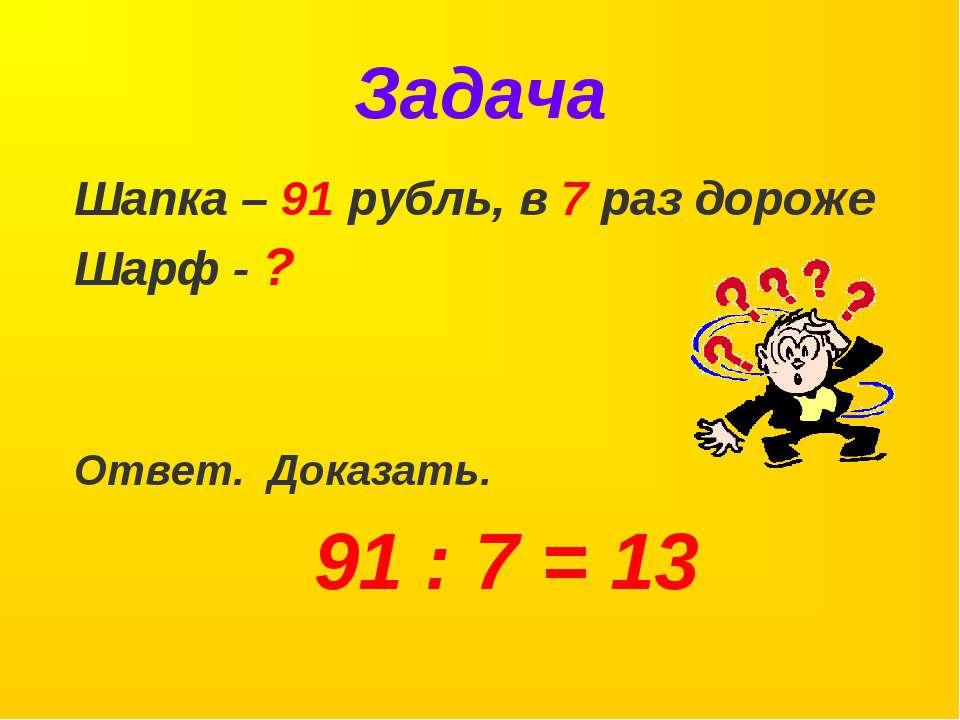 Задача Шапка – 91 рубль, в 7 раз дороже Шарф - ? Ответ. Доказать. 91 : 7 = 13
